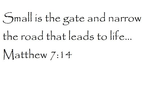 Small is the gate and narrow the road that leads to life... Matthew 7:14 - Wall and home scripture, lettering, quotes, images, stickers, decals, art, and more!