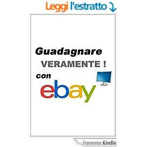 Guadagnare (veramente) con Ebay - Ebook: Guadagna inserendo GRATIS tutte le tue inserzioni su Ebay: il sito di aste online più famoso del mondo! (Gli informatici Vol. 4)