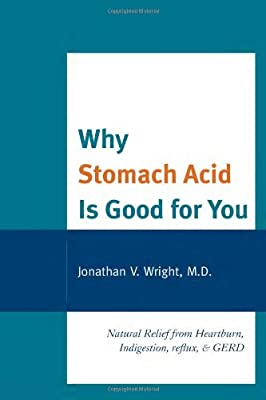 Click for Why Stomach Acid Is Good for You: Natural Relief from Heartburn, Indigestion, Reflux and GERD