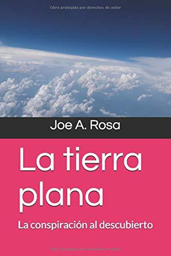 La tierra plana La conspiración al descubierto  [Rosa, Joe A.] (Tapa Blanda)