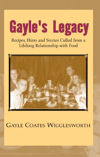 Gayle's Legacy, Recipes, Hints and Stories Culled from a Lifelong Relationship with Food by Gayle Coates Wigglesworth