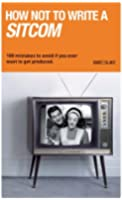 How Not to Write a Sitcom: 100 Mistakes to Avoid If You Ever Want to Get Produced (Writing Handbooks)