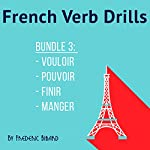 French Verb Drills Bundle 3: Master the French Verb Pouvoir/Vouloir/Finir/Manger - with No Memorization! [French Edition] | Frederic Bibard