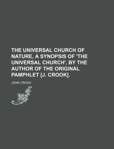 The universal Church of nature, a synopsis of 'The universal Church', by the author of the original pamphlet [J. Crook].