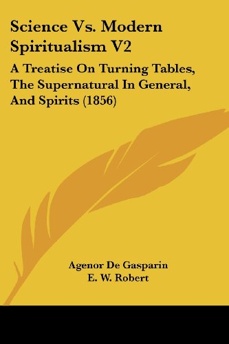 Science vs. Modern Spiritualism V2: A Treatise on Turning Tables, the Supernatural in General, and Spirits (1856)