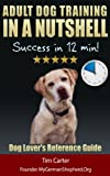 Adult Dog Training IN A NUTSHELL: Success in 12 min! - Dog Lovers SUMMARY Reference Guide (New Dog Series)