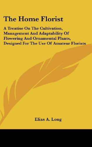 The Home Florist: A Treatise On The Cultivation, Management And Adaptability Of Flowering And Ornamental Plants, Designed For The Use Of Amateur Florists