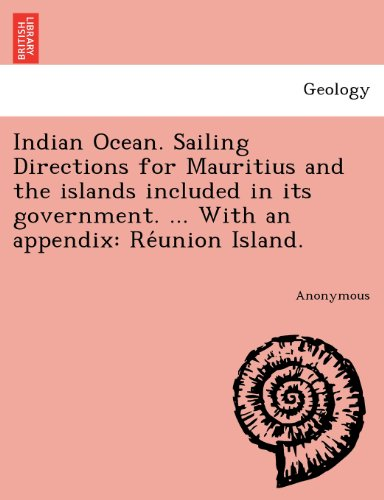 Indian Ocean. Sailing Directions for Mauritius and the islands included in its government. ... With an appendix: Reunion Island.