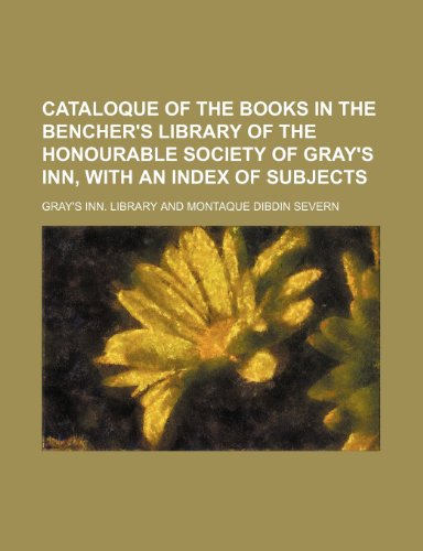 Cataloque of the books in the Bencher's Library of the Honourable Society of Gray's Inn, with an index of subjects
