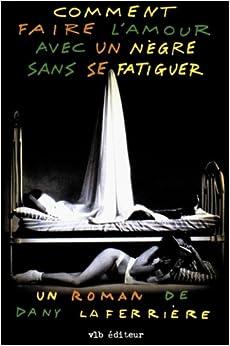 comment faire l 39 amour avec un negre sans se fatiguer roman french edition dany laferriere. Black Bedroom Furniture Sets. Home Design Ideas