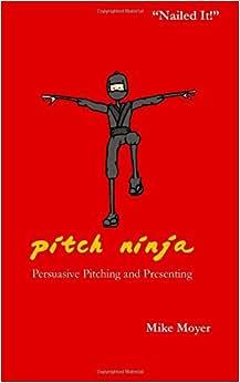 Pitch Ninja: Persuasive Pitching And Presenting (The Virtual Dojo) (Volume 1)
