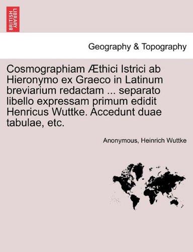 Cosmographiam Æthici Istrici ab Hieronymo ex Graeco in Latinum breviarium redactam ... separato libello expressam primum edidit Henricus Wuttke. Accedunt duae tabulae, etc.