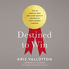 Destined to Win: How to Embrace Your God-Given Identity and Realize Your Kingdom Purpose Audiobook by Kris Vallotton Narrated by Kris Vallotton