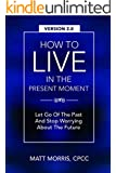 Mindfulness: How To Live In The Present Moment, Version 2.0 - Let Go Of The Past & Stop Worrying About The Future (Religious Books, Relationships, New ... Psychology, Philosophy, Spirituality)