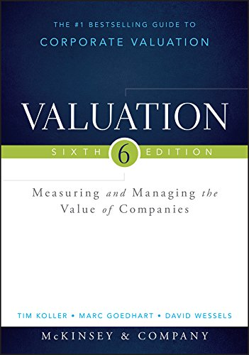 Valuation: Measuring and Managing the Value of Companies (Wiley Finance), by Tim Koller, Marc Goedhart, David Wessels
