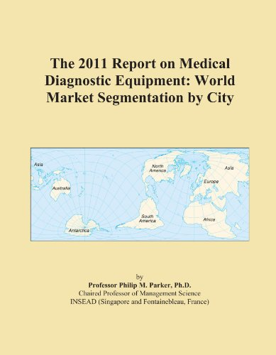 The 2011 Report on Medical Diagnostic Equipment: World Market Segmentation by City