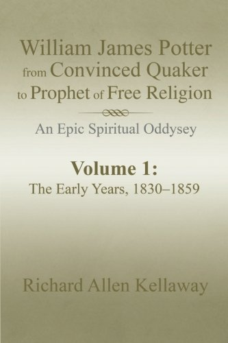 William James Potter from Convinced Quaker to Prophet of Free Religion: An Epic Spiritual Oddysey (Volume 1) PDF