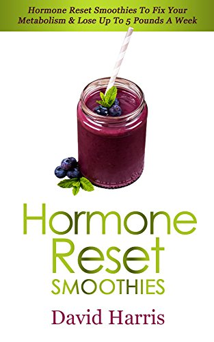 Hormone Reset Smoothies: Hormone Reset Smoothies To Fix Your Metabolism & Lose Up To 5 Pounds A Week by David Harris
