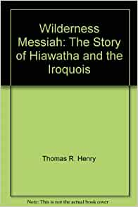 Wilderness Messiah: The Story of Hiawatha and the Iroquois: Thomas R