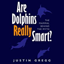 Are Dolphins Really Smart?: The Mammal Behind the Myth (       UNABRIDGED) by Justin Gregg Narrated by Joel Richards