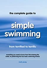 The Complete Guide to Simple Swimming: Everything You Need to Know from Your First Entry into the Pool to Swimming the Four Basic Strokes