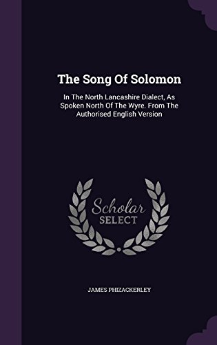 The Song Of Solomon: In The North Lancashire Dialect, As Spoken North Of The Wyre. From The Authorised English Version