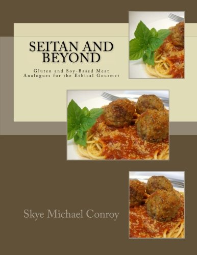 Seitan and Beyond: Gluten and Soy-Based Meat Analogues for the Ethical Gourmet by Skye Michael Conroy