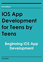 iOS App Development for Teens by Teens: Beginning iOS App Development Front Cover