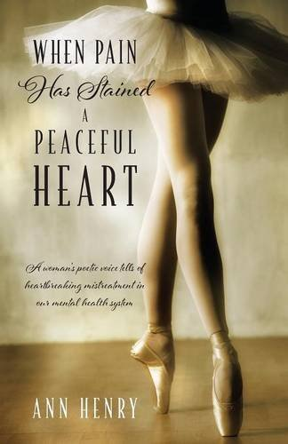 When Pain Has Stained a Peaceful Heart: A woman's poetic voice tells of heartbreaking mistreatment in our mental health
