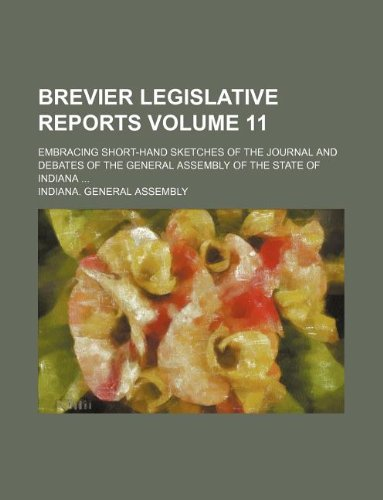 Brevier legislative reports Volume 11; embracing short-hand sketches of the journal and debates of the General Assembly of the State of Indiana