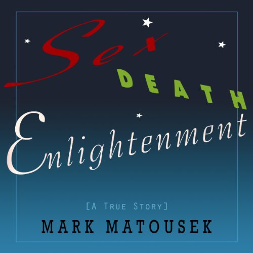 Sex Death Enlightenment: A True Story, by Mark Matousek