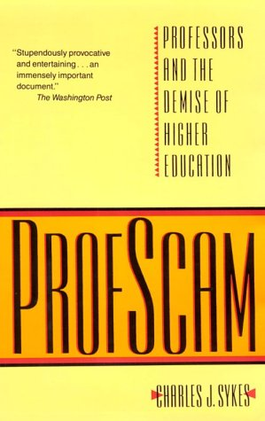 Profscam: Professors and the Demise of Higher Education, CHARLES J. SYKES