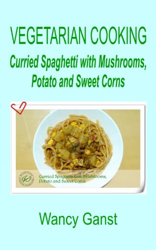 Vegetarian Cooking: Curried Spaghetti With Mushrooms, Potato And Sweet Corns (Vegetarian Cooking - Vegetables And Fruits Book 319)