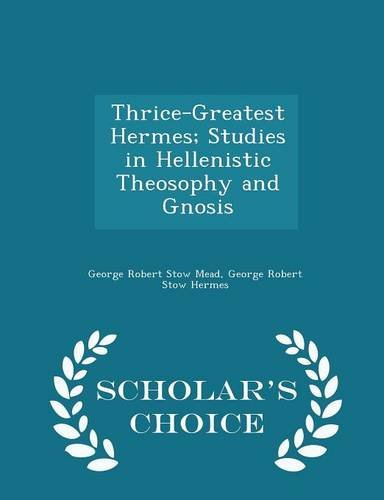 Thrice-Greatest Hermes; Studies in Hellenistic Theosophy and Gnosis - Scholar's Choice Edition