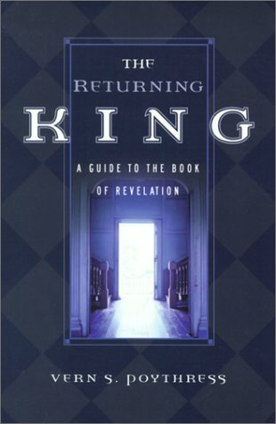 The Returning King: A Guide to the Book of Revelation, by Vern Sheridan Poythress