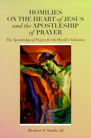 Homilies on the Heart of Jesus and the Apostleship of Prayer: The Apostleship of Prayer for the World's Salvation, Herbert F. Smith