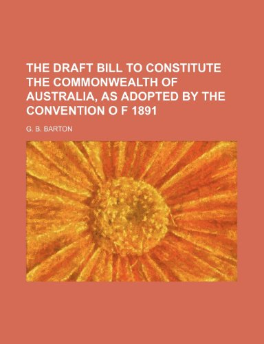 The draft bill to constitute the Commonwealth of Australia, as adopted by the Convention o f 1891