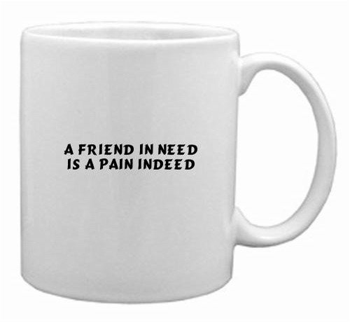 A friend in need is a pain indeed MugA friend in need is a pain indeed Mug