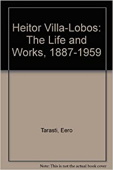Heitor Villa-Lobos: The Life and Works, 1887-1959: Eero Tarasti