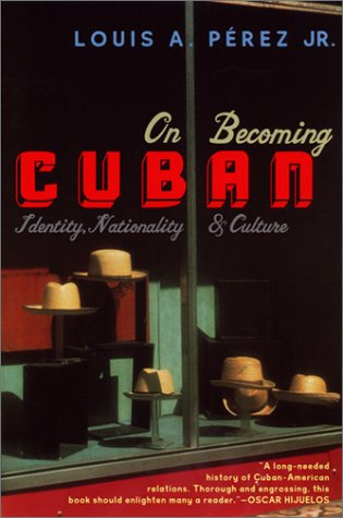 On Becoming Cuban: Identity, Nationality, and Culture, Louis A. JrPerez