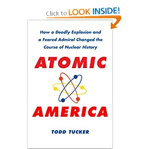 Atomic America: How a Deadly Explosion and a Feared Admiral Changed the Course of Nuclear History by Todd Tucker