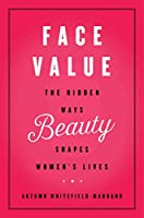 Face Value: The Hidden Ways Beauty Shapes Women's Lives