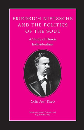 Friedrich Nietzsche and the Politics of the Soul: A Study of Heroic Individualism
