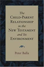 Child Parent Relationship in the New Testament and Its Environment The by Peter Balla