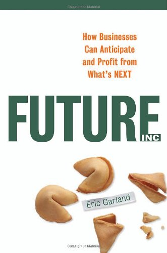 Future, Inc.: How Businesses Can Anticipate and Profit from What's Next, Eric Garland