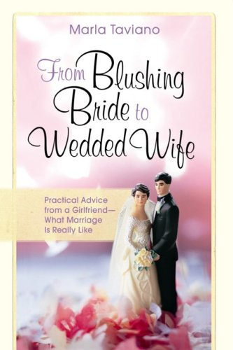 From Blushing Bride to Wedded Wife: Practical Advice from a Girlfriend--What Marriage Is Really Like, Marla Taviano