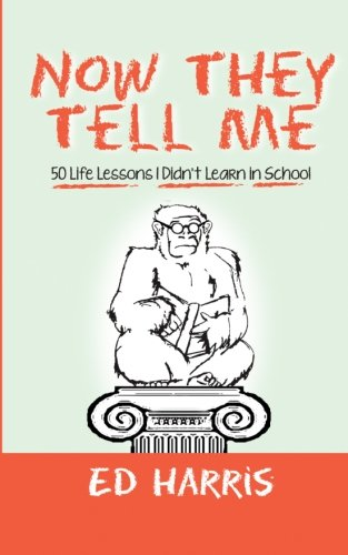 Now They Tell Me: 50 Life Lessons I Didn't Learn In School