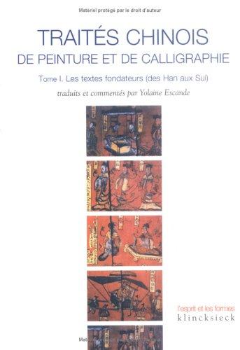 Traités chinois de peinture et de calligraphie : Tome 1, Les textes fondateurs (des Han aux Sui)