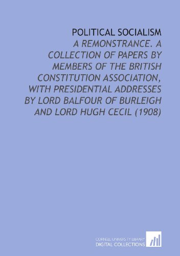Political Socialism: A Remonstrance. A Collection of Papers by Members of the British Constitution Association, With Presidential Addresses by Lord Balfour of Burleigh and Lord Hugh Cecil (1908)