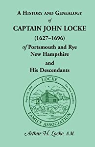 A History and Genealogy of Captain John Locke (1627-1696) of Portsmouth and Rye, New Hampshire, and His... by Arthur Horton Locke